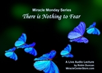 There is Nothing to Fear In miracles, Miracle Monday, Audio, Lecture, Audio Lecture, Robin Duncan, Miracle Center Ca, ready, ACIM, wealth of, What is Acim,